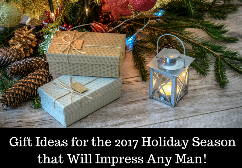 Gifts Ideas for the 2017 Holiday Season that Will Impress Any Man!