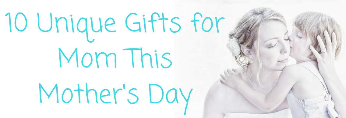 10 Unique Gifts for Mom This Mother's Day